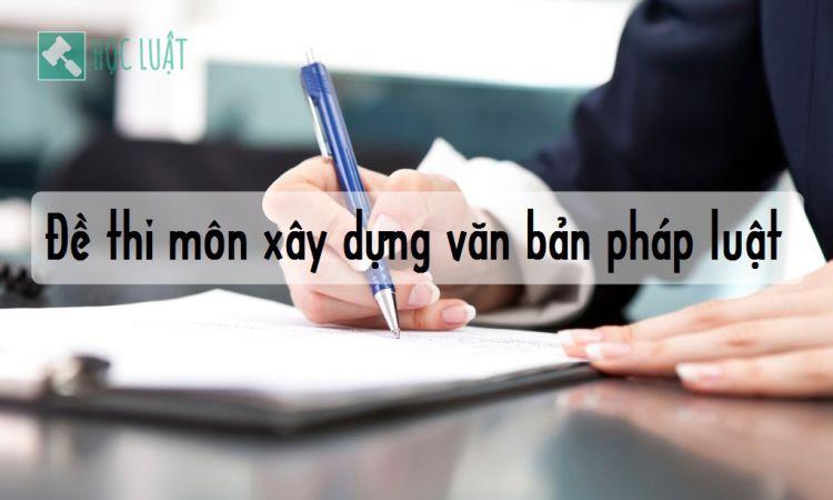 Đề thi môn xây dựng văn bản pháp luật