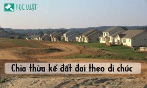Tư vấn chia thừa kế đất đai theo di chúc theo luật mới nhất