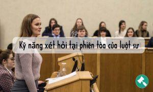 Kỹ năng xét hỏi tại phiên tòa của luật sư